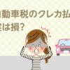 自動車税をクレジットカードで払う場合は手数料の罠に気をつけて!
